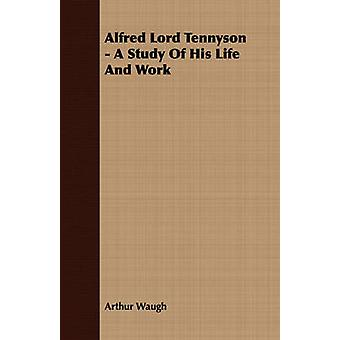 Alfred Lord Tennyson  A Study Of His Life And Work by Waugh & Arthur