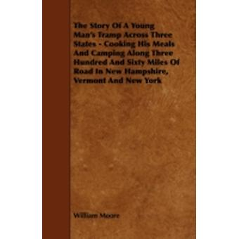 The Story of a Young Mans Tramp Across Three States  Cooking His Meals and Camping Along Three Hundred and Sixty Miles of Road in New Hampshire Ver by Moore & William