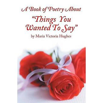 A Book of Poetry About Things You Wanted to Say von Hughes & Maria Victoria