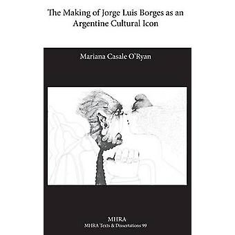 The Making of Jorge Luis Borges as an Argentine Cultural Icon by Casale ORyan & Mariana
