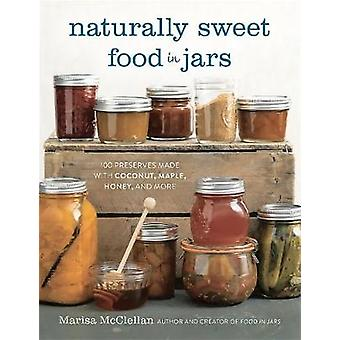 Naturally Sweet Food in Jars  100 Preserves Made with Coconut Maple Honey and More by Marisa McClellan