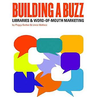 Building a Buzz - Libraries and Word-of-mouth Marketing by Peggy Barbe