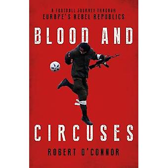 Blood and Circuses - Football and the Fight for Europe's Rebel Republi