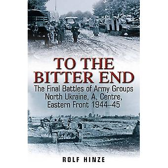 To the Bitter End  The Final Battles of Army Groups North Ukraine a Centre Eastern Front 194445 by Rolf Hinze
