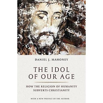 Idol of Our Age  How the Religion of Humanity Subverts Christianity by Daniel J Mahoney & Foreword by Pierre Manent