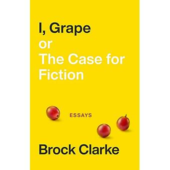I Grape or The Case for Fiction  Essays by Brock Clarke