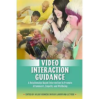 Video Interaction Guidance  A RelationshipBased Intervention to Promote Attunement Empathy and Wellbeing by Edited by Hilary Kennedy & Edited by Miriam Landor & Edited by Liz Todd & Contributions by Ruth Cave & Contributions by Katerina Silhanova & Contributions by Rubin Fukkink & Contributions by Michelle