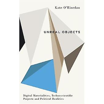 Unreal Objects - Digital Materialities - Technoscientific Projects and
