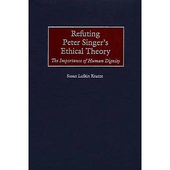 Refuting Peter Singers Ethical Theory The Importance of Human Dignity by Krantz & Susan F.