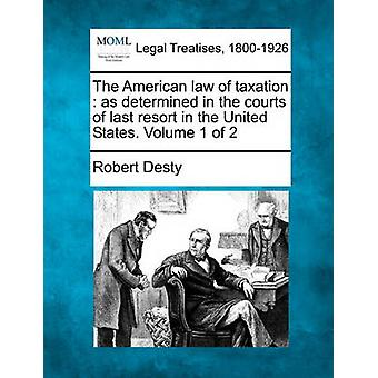 The American law of taxation  as determined in the courts of last resort in the United States. Volume 1 of 2 by Desty & Robert