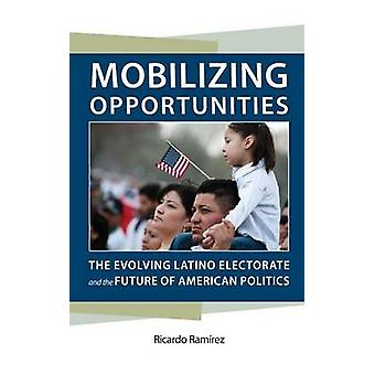 Mobilizing Opportunities The Evolving Latino Electorate and the Future of American Politics by Ramirez & Ricardo