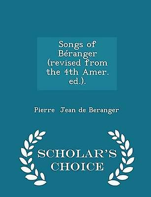Songs of Branger revised from the 4th Amer. ed..  Scholars Choice Edition by Jean de Beranger & Pierre