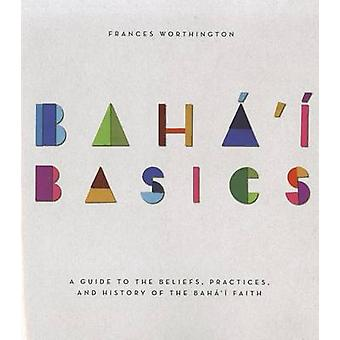 Baha'i Basics - A Guide to the Beliefs - Practices - and History of th