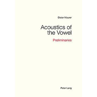 Acoustics of the Vowel  Preliminaries by Dieter Maurer