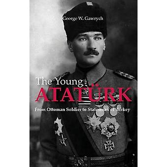 The Young Ataturk  From Ottoman Soldier to Statesman of Turkey by George W Gawrych