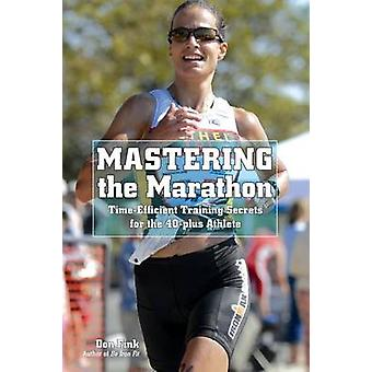 Mastering the Marathon TimeEfficient Training Secrets for the 40Plus Athlete by Fink & Don