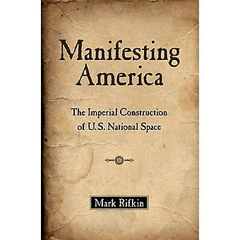 Manifesting America The Imperial Construction of U.S. National Space by Rifkin & Mark