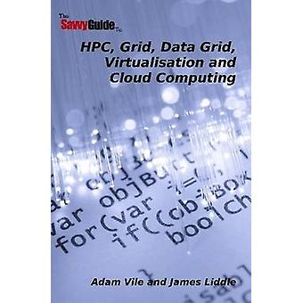 TheSavvyGuideTo HPC Grid Data Grid Virtualisation and Cloud Computing by Vile & Adam