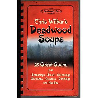 Deadwood Soups 25 Great Soups plus Seasonings Stock Thickenings Garnishes Croutons Dumplings and Noodles by Wilbur & Chris