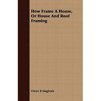 How Frame A House Or House And Roof Framing by Maginnis & Owen B