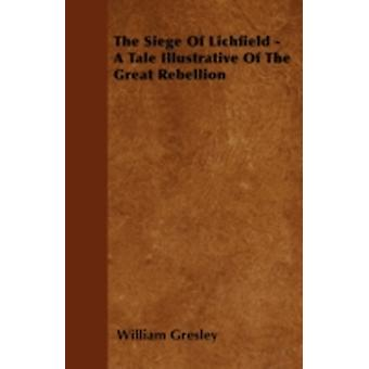 The Siege Of Lichfield  A Tale Illustrative Of The Great Rebellion by Gresley & William