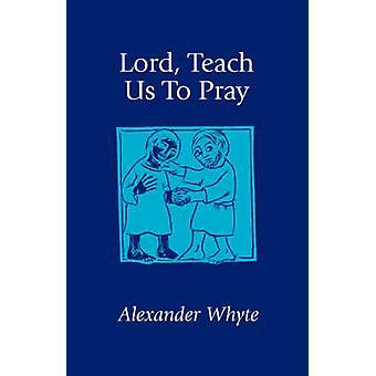 Lord Teach Us to Pray Sermons on Prayer by Whyte & Alexander
