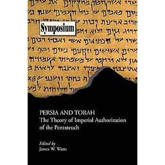 Persia and Torah The Theory of Imperial Authorization of the Pentateuch by Watts & James W.
