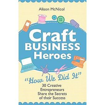 Craft Business Heroes  30 Creative Entrepreneurs Share the Secrets of Their Success by McNicol & Alison