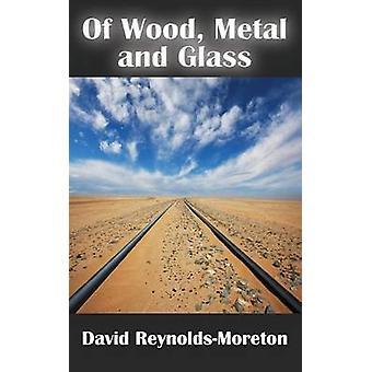Of Wood Metal and Glass by ReynoldsMoreton & David