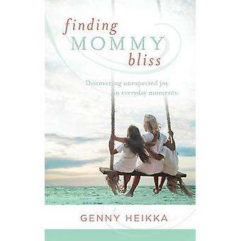 Finding Mommy Bliss Discovering Unexpected Joy in Everyday Moments by Heikka & Genny
