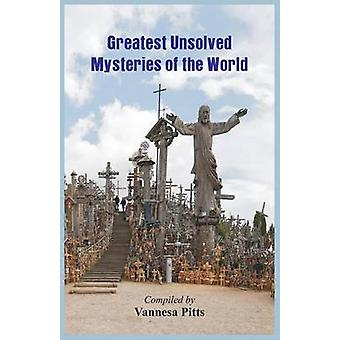 Greatest Unsolved Mysteries of the World by Pitts & Vannesa