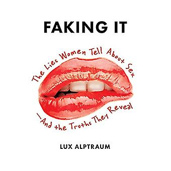Faking It - The Lies Women Tell about Sex--And the Truths They Reveal