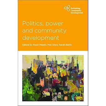 Politics Power and Community Development by Edited by Rosie Meade & Edited by Mae Shaw & Edited by Sarah Banks