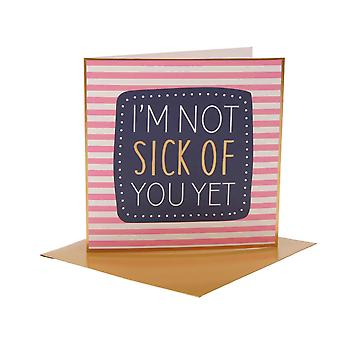 Greetings Card With Wording: I'm Not Sick Of You Yet