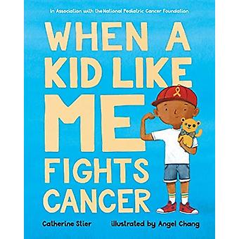 When a Kid Like Me Fights Cancer by Catherine Stier & Illustrated by Angel Chang