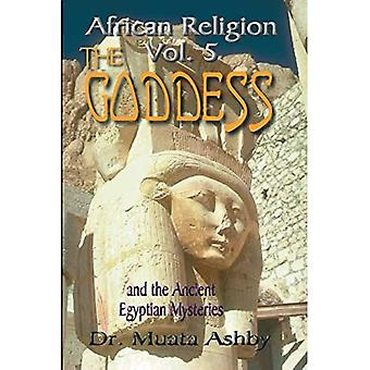The Goddess and the Ancient Egyptian Mysteries : Mysticism of Goddess Worship in Ancient Egypt