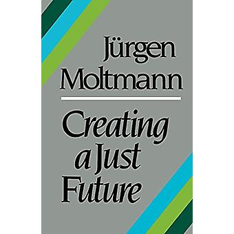 Creating a Just Future - The Politics of Peace and the Ethics of Creat