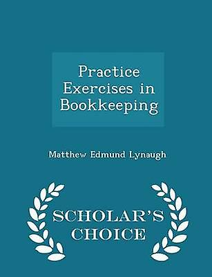 Practice Exercises in Bookkeeping  Scholars Choice Edition by Lynaugh & Matthew Edmund
