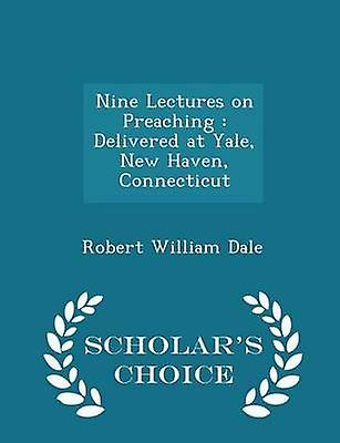 Nine Lectures on Preaching  Delivered at Yale New Haven Connecticut  Scholars Choice Edition by Dale & Robert William