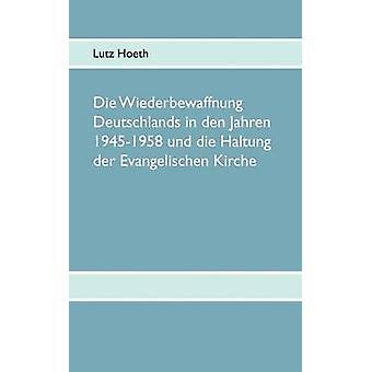 Die Wiederbewaffnung Deutschlands in den Jahren 19451958 und die Haltung der Evangelischen Kirche by Hoeth & Lutz