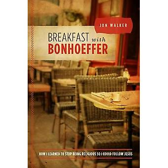 Breakfast with Bonhoeffer - How I Learned to Stop Being Religious So I