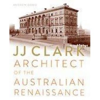 JJ Clark - Architect of the Australian Renaissance by Andrew Dodd - 97