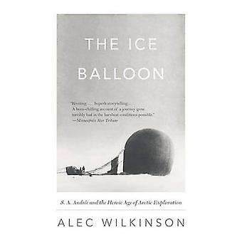The Ice Balloon - S. A. Andree and the Heroic Age of Arctic Exploratio
