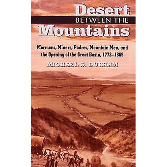 Desert Between the Mountains Mormons Miners Padres Mountain Men and the Opening of the Great Basin 17721869 by Durham & Michael S