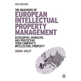 Handbook of European Intellectual Property Management Developing Managing and Protecting Your Companys Intellectual Property by Jolly & Adam