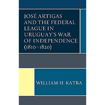 Jos Artigas and the Federal League in Uruguays War of Independence 18101820 by Katra