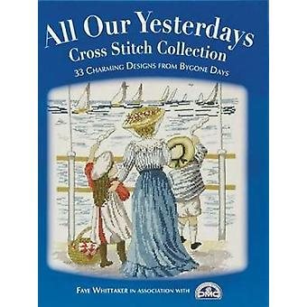All Our Yesterdays Cross Stitch Collection 40 Charming Designs from Bygone Days by Whittaker & Faye