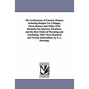 The Architecture of Country Houses including Designs For Cottages FarmHouses and Villas With Remarks On interiors Furniture and the Best Modes of Warming and Ventilating. With Three Hundred and by A J Andrew Jackson Downing