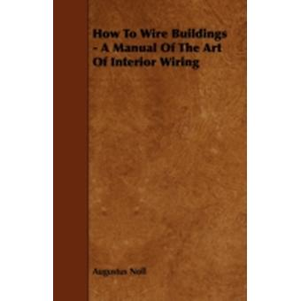 How to Wire Buildings  A Manual of the Art of Interior Wiring by Noll & Augustus