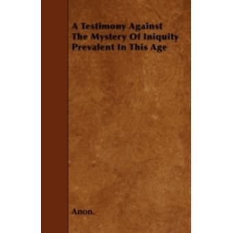 A Testimony Against The Mystery Of Iniquity Prevalent In This Age by Anon.